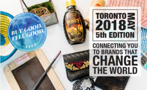 Buy Good. Feel Good. Expo. Toronto, May 2018, 5th Edition. Connecting you to brands that change the world